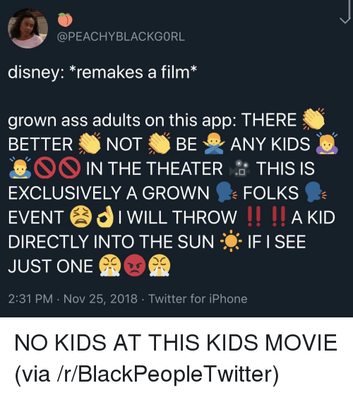 Ass, Blackpeopletwitter, and Disney: @PEACHYBLACKGORL  disney.remakes a film  grown ass adults on this app: THERE  BETTER NOT BE ANY KIDS  IN THE THEATER 암 THIS IS  EXCLUSIVELY A GROWN FOLKS  EVENTIWILL THROW I AKD  DIRECTLY INTO THE SUN IF I SEE  JUST ONE  2:31 PM . Nov 25, 2018 Twitter for iPhone NO KIDS AT THIS KIDS MOVIE (via /r/BlackPeopleTwitter)