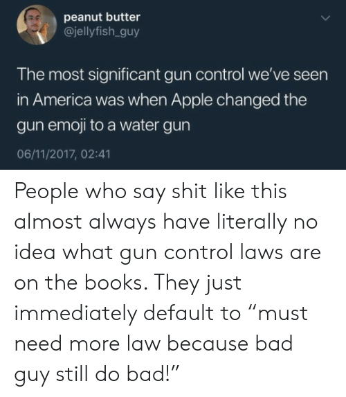 """America, Apple, and Bad: peanut butter  @jellyfish.guy  The most significant gun control we've seen  in America was when Apple changed the  gun emoji to a water gun  06/11/2017, 02:41 People who say shit like this almost always have literally no idea what gun control laws are on the books. They just immediately default to """"must need more law because bad guy still do bad!"""""""
