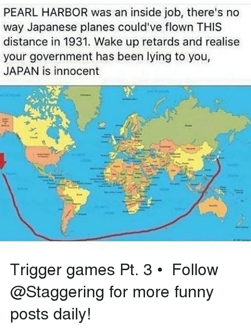 Funny, Games, and Japan: PEARL HARBOR was an inside job, there's no  way Japanese planes could've flown THIS  distance in 1931. Wake up retards and realise  your government has been lying to you,  JAPAN is innocent Trigger games Pt. 3 • ➫➫➫ Follow @Staggering for more funny posts daily!
