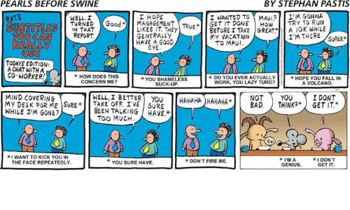 "Bad, Lazy, and Memes: PEARLS BEFORE SWINE  BY STEPHAN PASTIS  I NANTED TO MMAv12 IM GONNA  ATS  I HOPE  TURNED Good. MANAGEMENT Teup  GET IT TRY TO RUN  REPORT  LIKES TAKE GREAT MY VACATION  SUBTITLE  YOU CAN  HAVE A GOOD  TO MAUI.  REALLY  TODAYS EDITION:  A CHAT WITH A  CO-WORKER  HOW DOES THIS  YOU SHAMELESS  CONCERN ME?  WORK, YOU LAZY TURD?  A VOLCANO  HAHAHAHAHAHA YOU I DONT  BAD THINKO"" GET IT.""  MIND COVERING  WELL, I BETTER  MY DESK FOR ME SURE OFF IVE SURE  WHILE IM GONE?  BEEN TALKING HAVE.  I DON'T  I'M A  YOU SURE HAVE.  GET IT"
