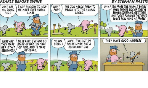 cedar: PEARLS BEFORE SWINE  BY STEPHAN PASTIS  WHAT ARE ) İ GOT THIS GUY TO HELP r HAT -THE ZOO NEEDSTEMT0-KWHyp T PROBETHEANIMALS,BODIES  YOU DOING. ME MAKE FAKE HUMAN |トFOR) REACH INTO THE ANIMAL  WHEN THEYRE SICK OR THEYVE  BROKEN SOMETHING GETS THEM  HABITUATED FOR WHEN THEY HAVE  TO USE REAL ARMS AS PROBES.  PIGS  しIMES  CAGES  WHAT ARE NQ ITAINT IVE GOT 60 | |( SO NO ( NOPE. IVE GOT 99  THEY MADE I MADE OF OAK. 20 MADE | |( BEECH) PROBE IIMBS, BUTA  OF? IS THAT OF PINE AND 19 MADE  BEECHWOOD  THEY MAKE GOOD HAMMERS。  BEECH AINT ONE  OF CEDAR.