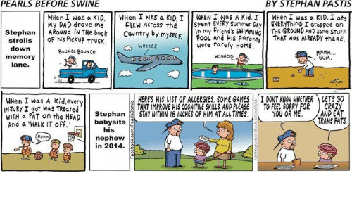 Walk It Off: PEARLS BEFORE SWINE  BY STEPHAN PASTIS  WHen I was a KID  en  I WAS a KID I  WHEN I was A Kid, I  WHen I was a KID, I ate  My DAD drove me  FLEN Across the  spent Summer DAY ENERYThinG I dropped on  Stephan  AROUNd IN THe back  Country by mysELF  in my friend's sWIMMING THE GROUND AND some STuFF  strolls  his Puckup truck.  POOL And HIS parents  THAT was ALREADY thERE.  down  WHEEEE  were rarely HoME.  BOUNCE BOUNce  WOOHOO  memory  GUM  lane.  HERES HIS LIST OF ALLERGIES SOME GAMES  I DONT KNOW WHETHER ALETS GO  WHen I was A kid every  INNRY I got Was TREated  E THAT IMPROVE HIS COGNITIVE SKIWS AND PLEASE  TO FEEL SORRY FOR  CRAZY  WITH a PAT on the HEAD  Stephan  STAY WITHIN 18 INCHES OF HIM ATALLTIMES  YOU OR ME. AND EAT  TRANS FATS  babysits  And a WALK IT off.'  his  nephew  in 2014