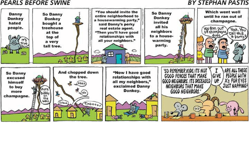 "Donkey, Dude, and Memes: PEARLS BEFORE SWINE  BY STEPHAN PASTIS  You should invite the  Which went well  So Danny  So Danny  Danny  entire neighborhood to  until he ran out of  Donkey  Donkey  Donkey  a housewarming party,""  champagne.  nvited  hated  bought a  said Danny's perky  all his  tree house  Rat out  people  real estate agent.  neighbors  of cham Pogne  at the  ""Then you'll have good  call this  dude  to a house.  relationships with  top of  Party  warming  all your neighbors.""  a very  Trve.  party  tall tree.  Now I have good  50 REMEMBERKIDS ITS NOT I MARE AL THESE  relationships with  GOOD FENCES THAT MAKE GIVE PEOPLEWITH  And chopped down  So Danny  the tree.  excused  all my neighbors  GOOD NEIGHBORS ITS DEGEASED UP /X's FOR EYES  himself  JUSTNAPPING  NEIGHBORS THAT MAKE  exclaimed Danny  to buy  More  Donkey.  GOOD NEIGHBORS.  more  No  champagne.  on  the  way."