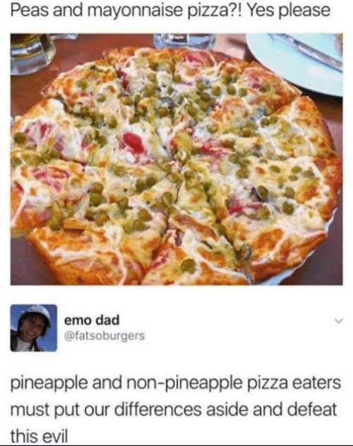 defeat: Peas and mayonnaise pizza?! Yes please  emo dad  @fatsoburgers  pineapple and non-pineapple pizza eaters  must put our differences aside and defeat  this evil