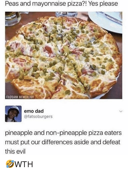 Dad, Dank, and Emo: Peas and mayonnaise pizza?! Yes please  FB@dANK MEMEOLOGY  emo dad  @fatsoburgers  pineapple and non-pineapple pizza eaters  must put our differences aside and defeat  this evil 🤣WTH
