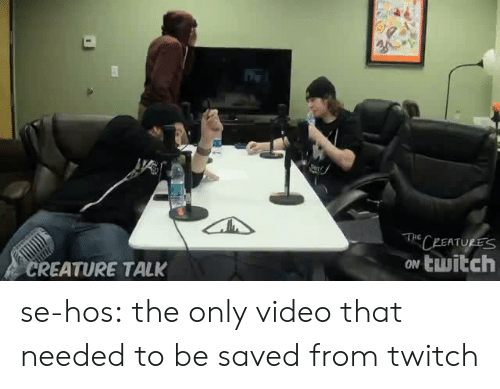 hos: PEATURES  ow twitch  REATURE TALK se-hos:  the only video that needed to be saved from twitch