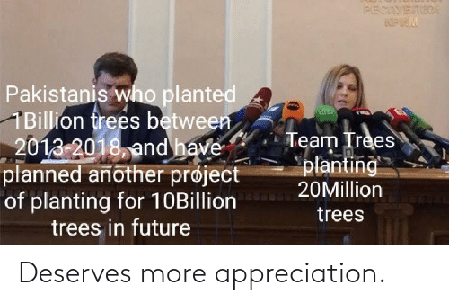 Planned: PECIVETIIOA  Pakistanis who planted  1Billion frees between  2013-2018, and have  planned another prøject  of planting for 10Billion  trees in future  Team Trees  planting  20Million  trees Deserves more appreciation.