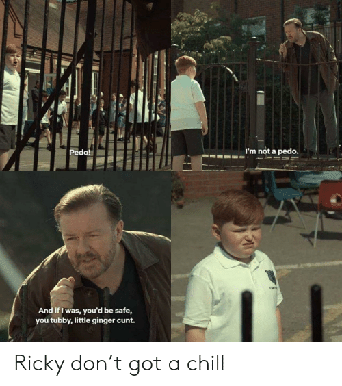 Chill, Cunt, and Got: Pedo!  m not a pedo.  And if I was, you'd be safe,  you tubby,little ginger cunt. Ricky don't got a chill