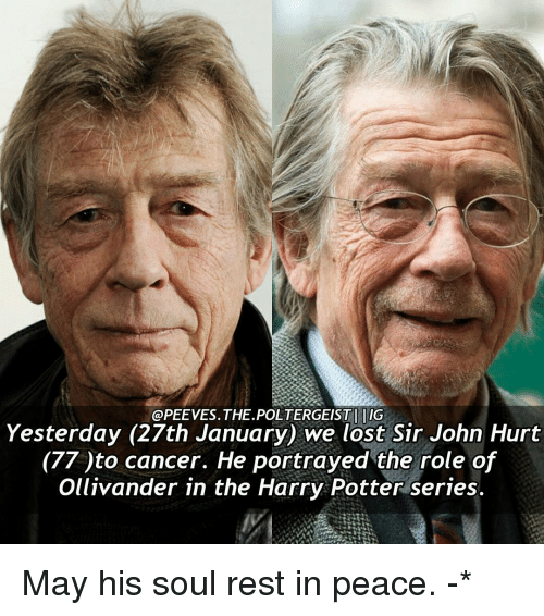 ollivander: @PEE VES. THE POLTERGEIST IIIG  Yesterday (27th January) we lost Sir John Hurt  (77 to cancer. He portrayed the role of  Ollivander in the Harry Potter series. May his soul rest in peace. -*
