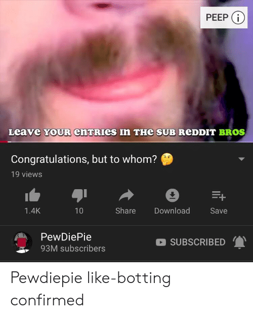 Botting: PEEP  Leave  YOUR enTRIeS  In THe SUB ReDDIT BROS  Congratulations, but to whom?  19 views  1.4K  10  Share Download  Save  PewDiePie  93M subscribers  SUBSCRIBED Pewdiepie like-botting confirmed