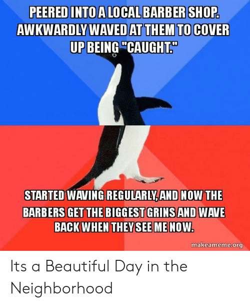 """Beautiful, Back, and Shop: PEERED INTO ALOCALBARBER SHOP  AWKWARDLY WAVED AT THEM TO COVER  UP BEING""""CAUGHT.  STARTED WAVING  REGULARLY,AND NOW THE  BARBERS GET THE BIGGEST GRINSAND WAVE  BACK WHEN THEYSEEME NOW  makeameme.org Its a Beautiful Day in the Neighborhood"""