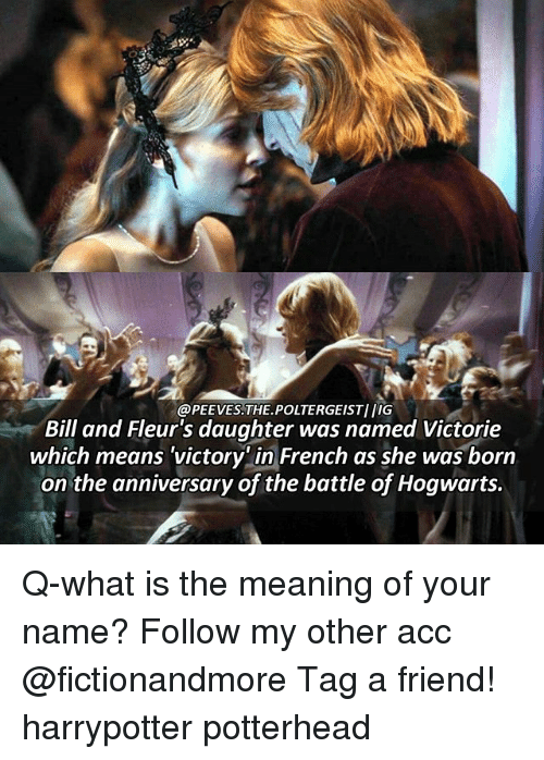 Memes, Meaning, and What Is: @PEEVES. THE POLTERGEIST IIG  Bill and Fleur's daughter was named Victorie  which means victory in French as she was born  on the anniversary of the battle of Hogwarts. Q-what is the meaning of your name? Follow my other acc @fictionandmore Tag a friend! harrypotter potterhead