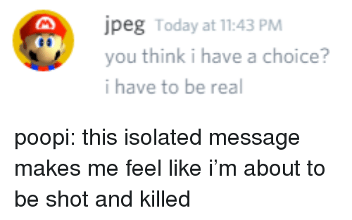 Tumblr, Blog, and Http: peg Today at 11:43 PM  you think i have a choice?  i have to be real poopi: this isolated message makes me feel like i'm about to be shot and killed