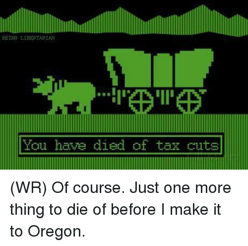 Memes, Oregon, and Libertarian: PEING LIBERTARIAN  You have died of tax cuts (WR) Of course. Just one more thing to die of before I make it to Oregon.