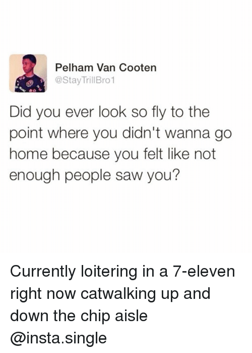 7-Eleven, Funny, and Saw: Pelham Van Cooten  @StayTrillBro1  Did you ever look so fly to the  point where you didn't wanna go  home because you felt like not  enough people saw you? Currently loitering in a 7-eleven right now catwalking up and down the chip aisle @insta.single