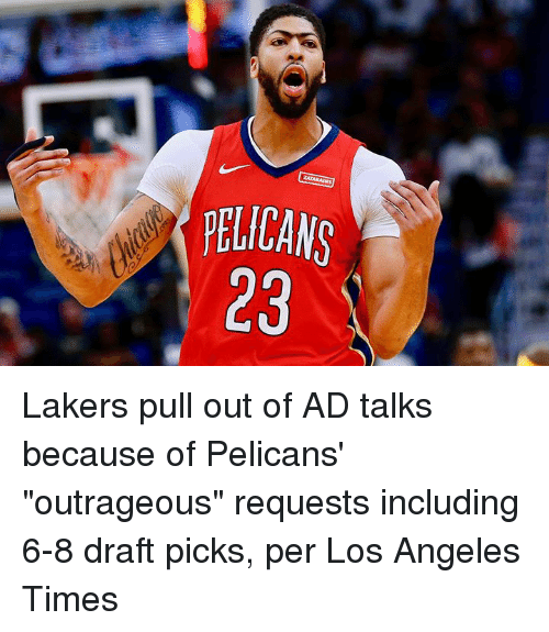 """Los Angeles Lakers, Los Angeles, and Pull Out: PELICANS  23 Lakers pull out of AD talks because of Pelicans' """"outrageous"""" requests including 6-8 draft picks, per Los Angeles Times"""