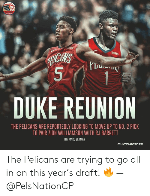 Duke, Looking, and Zion: PELICANS  NATION  PENCANS  DUKE REUNION  THE PELICANS ARE REPORTEDLY LOOKING TO MOVE UP TO NO. 2 PICK  TO PAIR ZION WILLIAMSON WITH RJ BARRETT  HT/MARC BERMAN  CLUםדH Iרכ The Pelicans are trying to go all in on this year's draft! 🔥 — @PelsNationCP