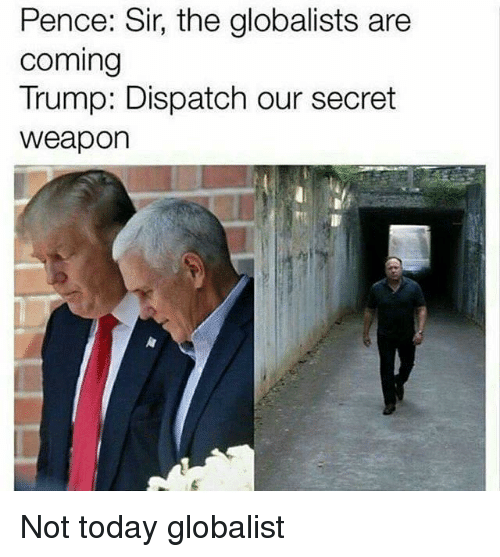 Today, Trump, and Secret: Pence: Sir, the globalists are  coming  Trump: Dispatch our secret  weapon <p>Not today globalist</p>