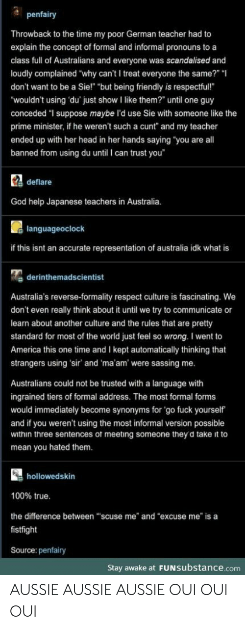 "Aussie: penfairy  Throwback to the time my poor German teacher had to  explain the concept of formal and informal pronouns to a  class full of Australians and everyone was scandalised and  loudly complained ""why can't I treat everyone the same?"" ""  don't want to be a Sie!"" ""but being friendly is respectful!  ""wouldn't using du' just show I like them?"" until one guy  conceded ""I suppose maybe l'd use Sie with someone like the  prime minister, if he weren't such a cunt"" and my teacher  ended up with her head in her hands saying ""you are all  banned from using du until I can trust you  Cdeflare  God help Japanese teachers in Australia.  languageoclock  if this isnt an accurate representation of australia idk what is  derinthemadscientist  Australia's reverse-formality respect culture is fascinating. We  don't even really think about it until we try to communicate or  learn about another culture and the rules that are pretty  standard for most of the world just feel so wrong. I went to  America this one time and I kept automatically thinking that  strangers using 'sir' and 'ma'am' were sassing me.  Australians could not be trusted with a language with  ingrained tiers of formal address. The most formal forms  would immediately become synonyms for 'go fuck yourself  and if you weren't using the most informal version possible  within three sentences of meeting someone they'd take it to  mean you hated them.  hollowedskin  100% true.  the difference between ""scuse me"" and ""excuse me"" is a  fistfight  Source: penfairy  Stay awake at FUNSubstance.com AUSSIE AUSSIE AUSSIE OUI OUI OUI"