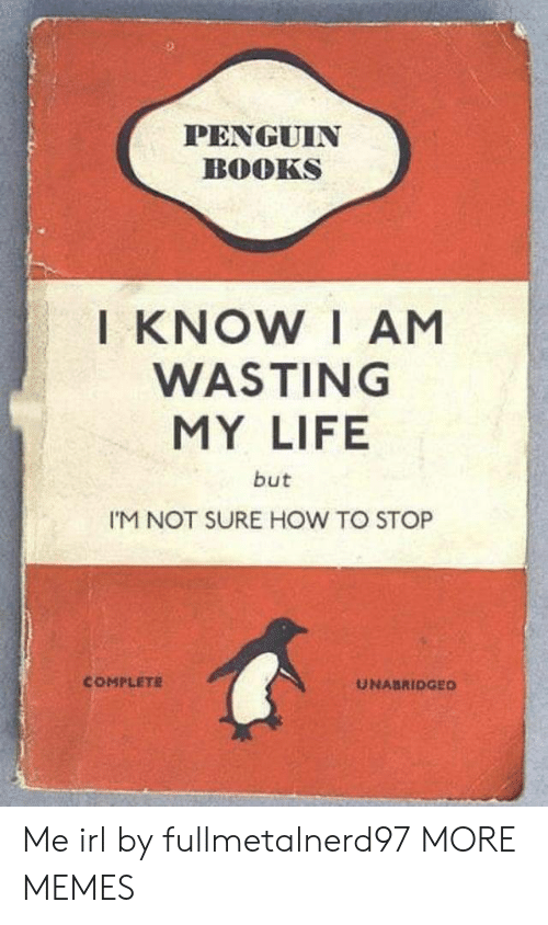 Im Not Sure: PENGUIN  BOOKS  I KNOW I AM  WASTING  MY LIFE  but  I'M NOT SURE HOW TO STOP  COMPLETE  UNABRIDGED Me irl by fullmetalnerd97 MORE MEMES
