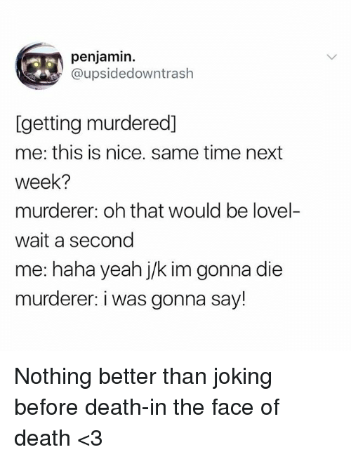 Yeah, Death, and Time: penjamin.  @upsidedowntraslh  [getting murdered]  me: this is nice. same time next  week?  murderer: oh that would be lovel-  wait a second  me: haha yeah j/k im gonna die  murderer: i was gonna say! Nothing better than joking before death-in the face of death <3