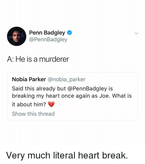 Penn Badgley, Break, and Heart: Penn Badgley  @PennBadgley  A: He is a murderer  Nobia Parker @nobia_parker  Said this already but @PennBadgley is  breaking my heart once again as Joe. What is  it about him?  Show this thread Very much literal heart break.