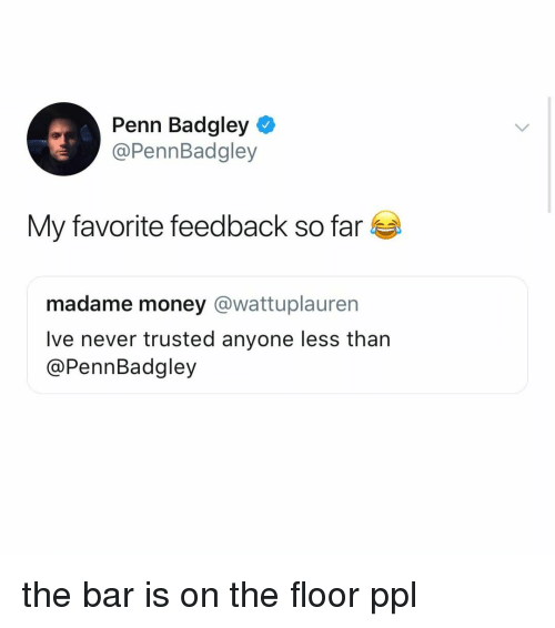 Money, Penn Badgley, and Relatable: Penn Badgley  @PennBadgley  My favorite feedback so far  madame money @wattuplauren  lve never trusted anyone less than  @PennBadgley the bar is on the floor ppl