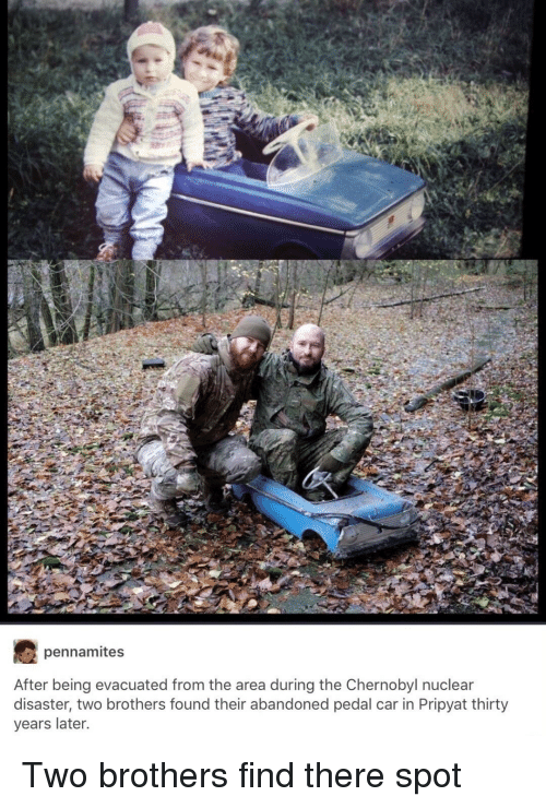 Car, Chernobyl, and Brothers: pennamites  After being evacuated from the area during the Chernobyl nuclear  disaster, two brothers found their abandoned pedal car in Pripyat thirty  years later <p>Two brothers find there spot</p>