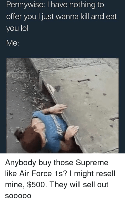 Lol, Supreme, and Air Force: Pennywise: I have nothing to  offer you I just wanna kill and eat  you lol  Me: Anybody buy those Supreme like Air Force 1s? I might resell mine, $500. They will sell out sooooo