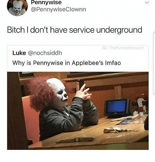 Bitch, Memes, and Applebee's: Pennywise  @PennywiseClownn  Bitch I don't have service underground  G: TheFunnyIntrovert  Luke @nochsiddh  Why is Pennywise in Applebee's Imfado