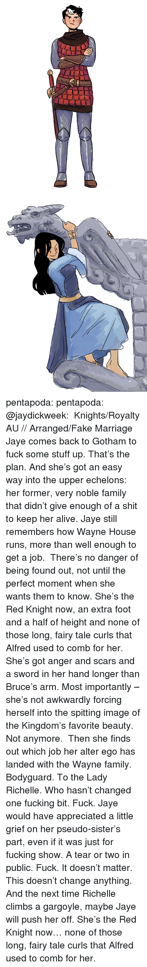 Alive, Fake, and Family: pentapoda:  pentapoda:  @jaydickweek:   Knights/Royalty AU // Arranged/Fake Marriage  Jaye comes back to Gotham to fuck some stuff up. That's the plan. And she's got an easy way into the upper echelons: her former, very noble family that didn't give enough of a shit to keep her alive. Jaye still remembers how Wayne House runs, more than well enough to get a job.  There's no danger of being found out, not until the perfect moment when she wants them to know. She's the Red Knight now, an extra foot and a half of height and none of those long, fairy tale curls that Alfred used to comb for her. She's got anger and scars and a sword in her hand longer than Bruce's arm. Most importantly – she's not awkwardly forcing herself into the spitting image of the Kingdom's favorite beauty. Not anymore.  Then she finds out which job her alter ego has landed with the Wayne family. Bodyguard. To the Lady Richelle. Who hasn't changed one fucking bit. Fuck. Jaye would have appreciated a little grief on her pseudo-sister's part, even if it was just for fucking show. A tear or two in public. Fuck. It doesn't matter. This doesn't change anything. And the next time Richelle climbs a gargoyle, maybe Jaye will push her off.     She's the Red Knight now… none of those long, fairy tale curls that Alfred used to comb for her.