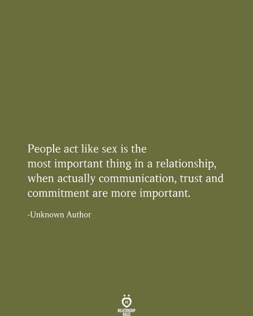 The Most Important: People act like sex is the  most important thing in a relationship,  when actually communication, trust and  commitment are more important.  -Unknown Author  RELATIONSHIP  RULES