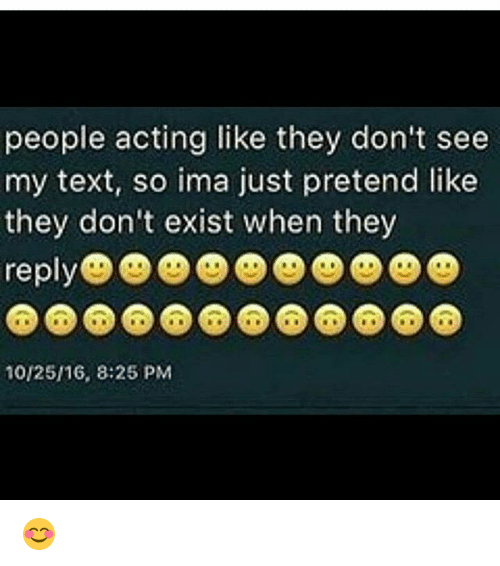 donte: people acting like they don't see  my text, so ima just pretend like  they don'te  10/25/16, 8:25 PM 😊