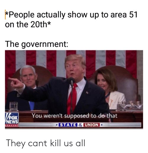 News, Reddit, and Fox News: *People actually show up to area 51  on the 20th*  The government:  You weren't supposed to do that  /FOX  NEWS  STATE  UNION  OF  THE  hannl They cant kill us all