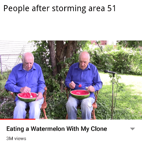 Clone: People after storming area 51  Eating a Watermelon With My Clone  3M views