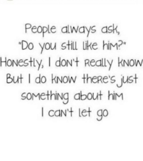 Ask, Net, and Him: People always ask,  Do you still Like him?  HONestly, I dont Really kNow  But I do kNow theRe's just  SOMething about him  I caNt let go https://iglovequotes.net/