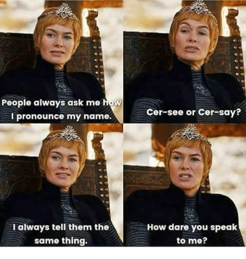 Game of Thrones, How, and Ask: People always ask me how  I pronounce my name.  Cer-see or Cer-say?  F always tell them the  same thing.  How dare you speak  to me?