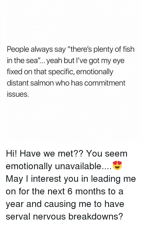 """Yeah, Fish, and Plenty of Fish: People always say """"there's plenty of fish  in the sea""""... yeah but I've got my eye  fixed on that specific, emotionally  distant salmon who has commitment  ssues. Hi! Have we met?? You seem emotionally unavailable....😍 May I interest you in leading me on for the next 6 months to a year and causing me to have serval nervous breakdowns?"""