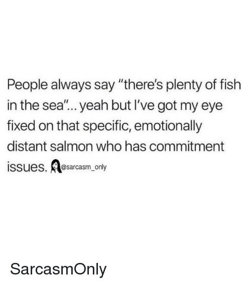 """Funny, Memes, and Yeah: People always say """"there's plenty of fish  in the sea""""... yeah but I've got my eye  fixed on that specific, emotionally  distant salmon who has commitment  issues. sarcasm only SarcasmOnly"""