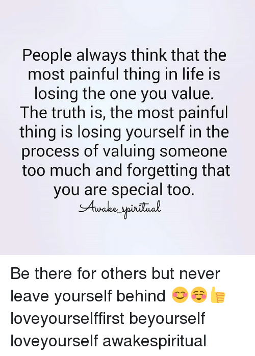 Life, Memes, and Too Much: People always think that the  most painful thing in life is  losing the one you value.  The truth is, the most painful  thing is losing yourself in the  process of valuing someone  too much and forgetting that  you are special too.  SAuake Be there for others but never leave yourself behind 😊☺👍 loveyourselffirst beyourself loveyourself awakespiritual