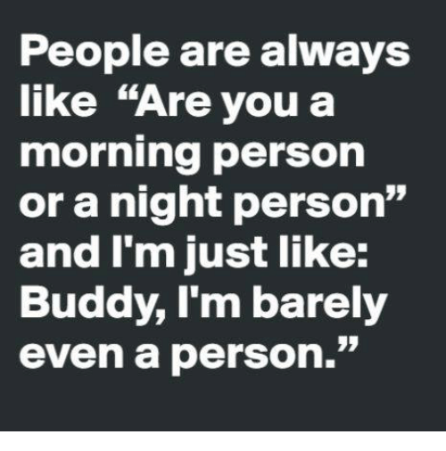 "Dank, 🤖, and Personal: People are always  like ""Are you a  morning person  or a night person""  and I'm just like:  Buddy, l'm barely  even a person.""  07  09"