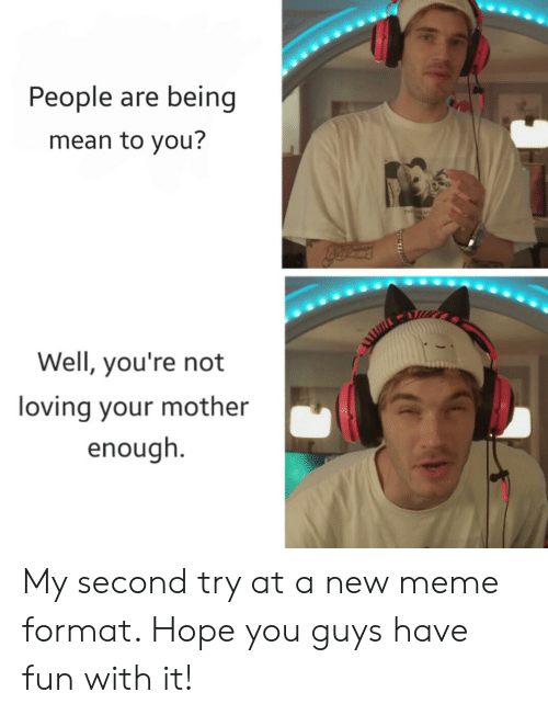 Meme, Mean, and Hope: People are being  mean to you?  Well, you're not  loving your mother  enough. My second try at a new meme format. Hope you guys have fun with it!