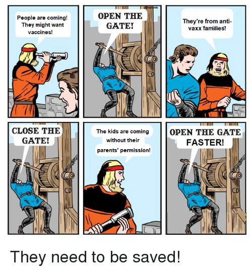 Parents, Kids, and Anti: People are coming!  They might want  vaccines!  OPEN THE  GATE!  They're from anti-  vaxx families!  CLOSE THE  GATE!  The kids are coming OPEN THE GATE  without their  FASTER!  parents' permission! They need to be saved!