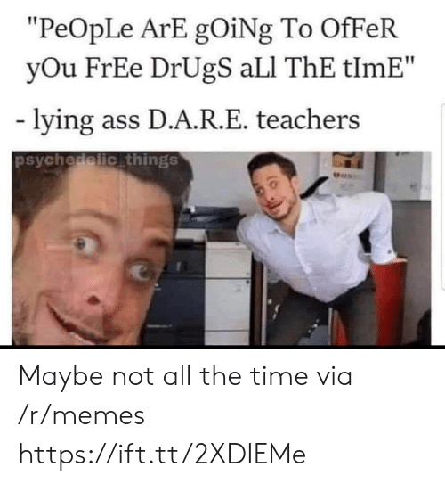"Ali, Ass, and Drugs: ""PeOpLe ArE gOiNg To OfFeR  yOu FrEe DrUgS aLI ThE tlmE""  lying ass D.A.R.E. teachers  psychedelic things  Pers Maybe not all the time via /r/memes https://ift.tt/2XDIEMe"
