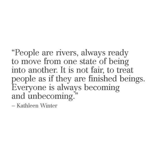 "Beings: ""People are rivers, always ready  to move from one state of being  into another. It is not fair, to treat  people as if they are finished beings  Everyone is always becoming  and unbecoming.  - Kathleen Winter"