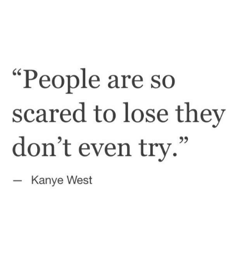 "Kanye, Kanye West, and They: ""People are  scared to lose they  don't even try.""  so  Kanye West"