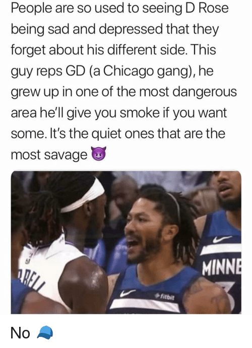 Chicago, Nba, and Savage: People are so used to seeing D Rose  being sad and depressed that they  forget about his different side. This  guy reps GD (a Chicago gang), he  grew up in one of the most dangerous  area he'll give you smoke if you want  some. It's the quiet ones that are the  most savage  MINN  fitbit No 🧢