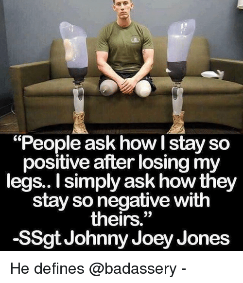 "Memes, 🤖, and How: ""People ask how I stay so  positive after losing my  legs.. I simply ask how they  stay so negative with  theirs.""  -SSgt Johnny Joey Jones He defines @badassery -"