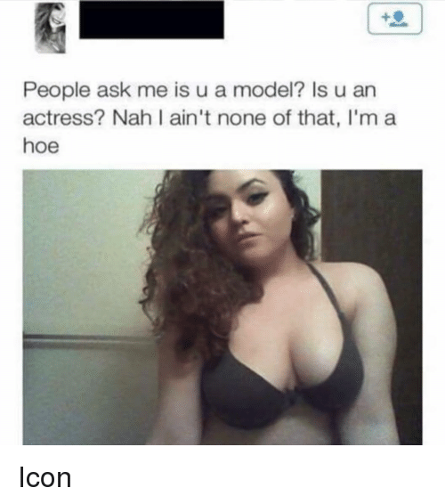 Hoe, Dank Memes, and Ask: People ask me is u a model? Is u arn  actress? Nah I ain't none of that, l'm a  hoe Icon