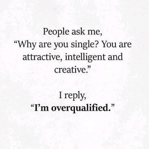 "Why Are You Single: People ask me,  ""Why are you single? You are  attractive, intelligent and  creative.""  I reply,  ""I'm overqualified."""